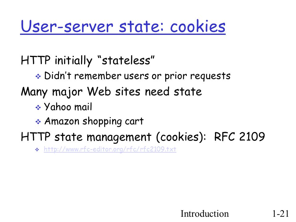 Introduction1-21 User-server state: cookies HTTP initially stateless  Didn't remember users or prior requests Many major Web sites need state  Yahoo mail  Amazon shopping cart HTTP state management (cookies): RFC 2109  http://www.rfc-editor.org/rfc/rfc2109.txt http://www.rfc-editor.org/rfc/rfc2109.txt