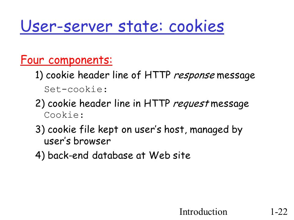 Introduction1-22 User-server state: cookies Four components: 1) cookie header line of HTTP response message Set-cookie: 2) cookie header line in HTTP request message Cookie: 3) cookie file kept on user's host, managed by user's browser 4) back-end database at Web site