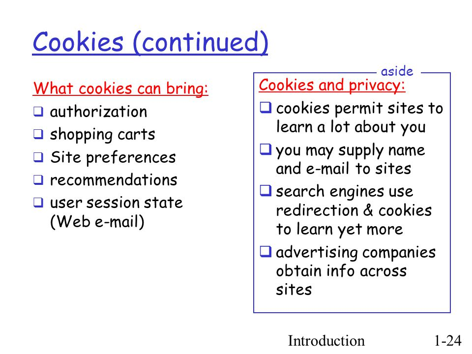 Introduction1-24 Cookies (continued) ‏ What cookies can bring:  authorization  shopping carts  Site preferences  recommendations  user session state (Web e-mail) ‏ Cookies and privacy:  cookies permit sites to learn a lot about you  you may supply name and e-mail to sites  search engines use redirection & cookies to learn yet more  advertising companies obtain info across sites aside