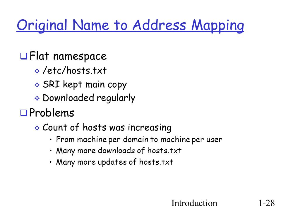 Introduction1-28 Original Name to Address Mapping  Flat namespace  /etc/hosts.txt  SRI kept main copy  Downloaded regularly  Problems  Count of hosts was increasing From machine per domain to machine per user Many more downloads of hosts.txt Many more updates of hosts.txt