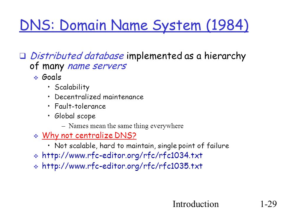 Introduction1-29 DNS: Domain Name System (1984) ‏  Distributed database implemented as a hierarchy of many name servers  Goals Scalability Decentralized maintenance Fault-tolerance Global scope –Names mean the same thing everywhere  Why not centralize DNS.