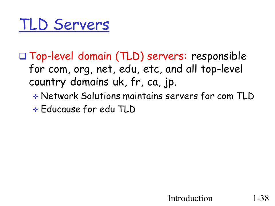 Introduction1-38 TLD Servers  Top-level domain (TLD) servers: responsible for com, org, net, edu, etc, and all top-level country domains uk, fr, ca, jp.