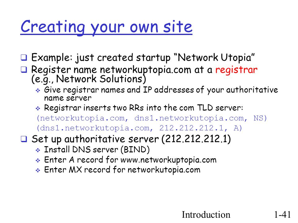 Introduction1-41 Creating your own site  Example: just created startup Network Utopia  Register name networkuptopia.com at a registrar (e.g., Network Solutions) ‏  Give registrar names and IP addresses of your authoritative name server  Registrar inserts two RRs into the com TLD server: (networkutopia.com, dns1.networkutopia.com, NS)‏ (dns1.networkutopia.com, 212.212.212.1, A)‏  Set up authoritative server (212.212.212.1) ‏  Install DNS server (BIND) ‏  Enter A record for www.networkuptopia.com  Enter MX record for networkutopia.com