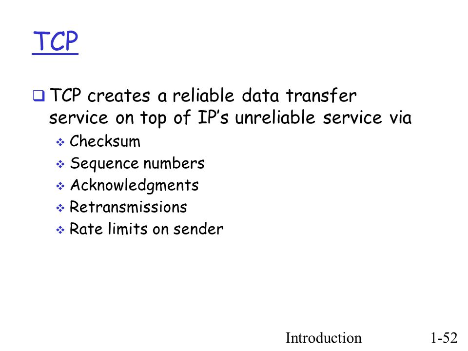 Introduction1-52 TCP  TCP creates a reliable data transfer service on top of IP's unreliable service via  Checksum  Sequence numbers  Acknowledgments  Retransmissions  Rate limits on sender