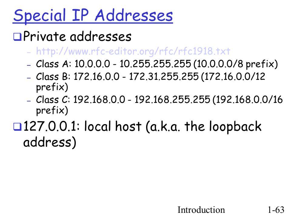 Introduction1-63 Special IP Addresses  Private addresses – http://www.rfc-editor.org/rfc/rfc1918.txt – Class A: 10.0.0.0 - 10.255.255.255 (10.0.0.0/8 prefix)  – Class B: 172.16.0.0 - 172.31.255.255 (172.16.0.0/12 prefix)  – Class C: 192.168.0.0 - 192.168.255.255 (192.168.0.0/16 prefix)  127.0.0.1: local host (a.k.a.