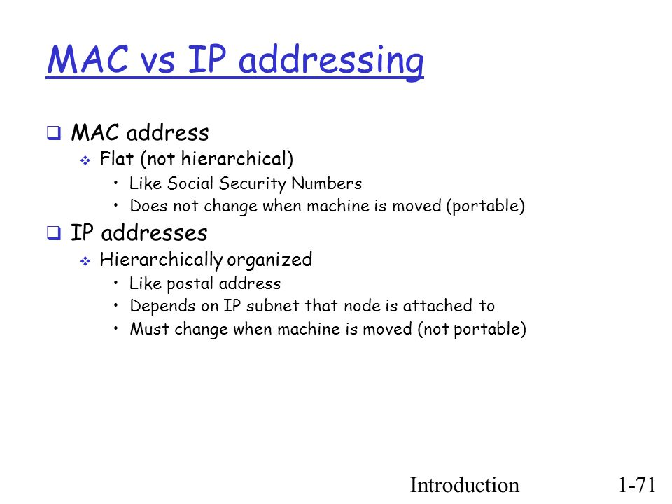 Introduction1-71 MAC vs IP addressing  MAC address  Flat (not hierarchical) ‏ Like Social Security Numbers Does not change when machine is moved (portable) ‏  IP addresses  Hierarchically organized Like postal address Depends on IP subnet that node is attached to Must change when machine is moved (not portable) ‏