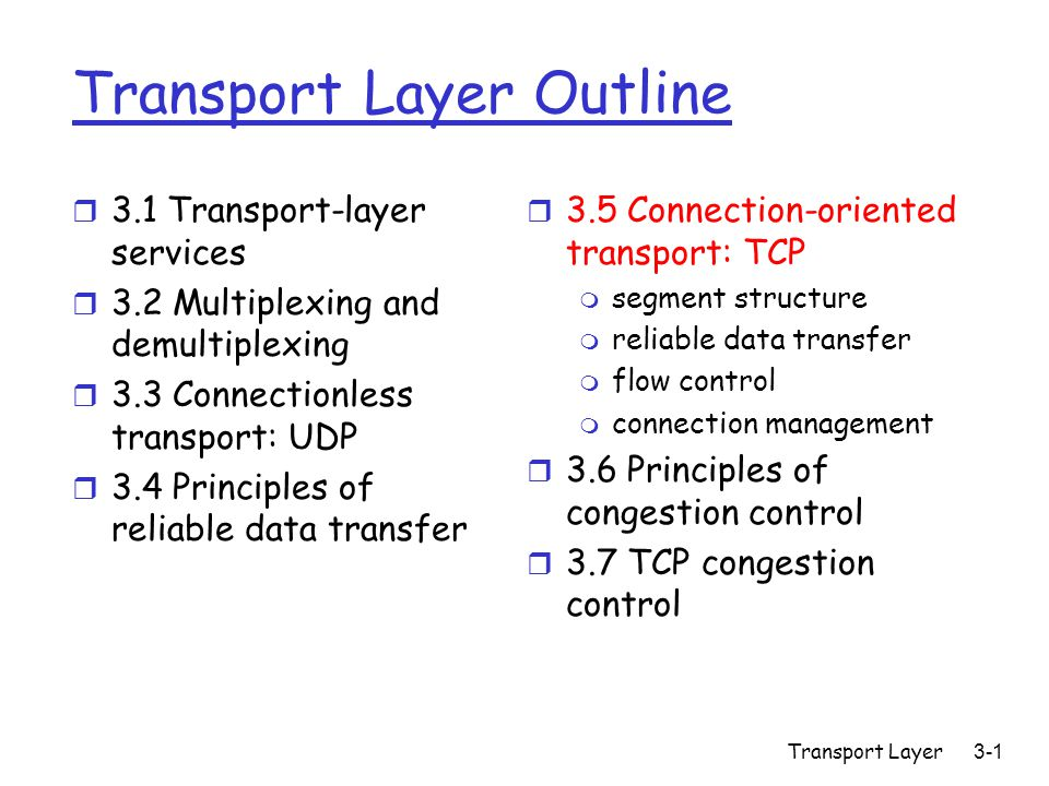 Transport Layer3-1 Transport Layer Outline r 3.1 Transport-layer services r 3.2 Multiplexing and demultiplexing r 3.3 Connectionless transport: UDP r 3.4 Principles of reliable data transfer r 3.5 Connection-oriented transport: TCP m segment structure m reliable data transfer m flow control m connection management r 3.6 Principles of congestion control r 3.7 TCP congestion control
