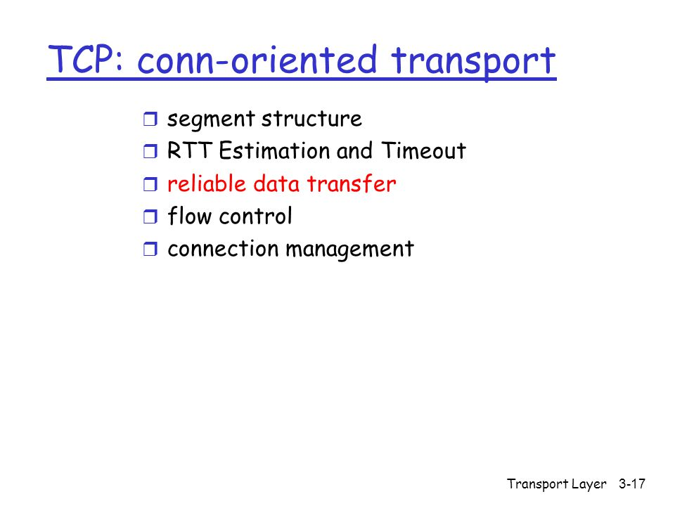 Transport Layer3-17 TCP: conn-oriented transport r segment structure r RTT Estimation and Timeout r reliable data transfer r flow control r connection management