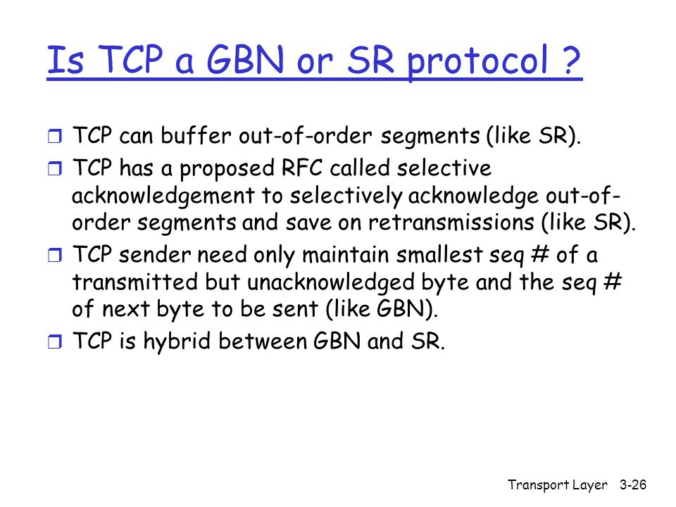 Transport Layer3-26 Is TCP a GBN or SR protocol . r TCP can buffer out-of-order segments (like SR).