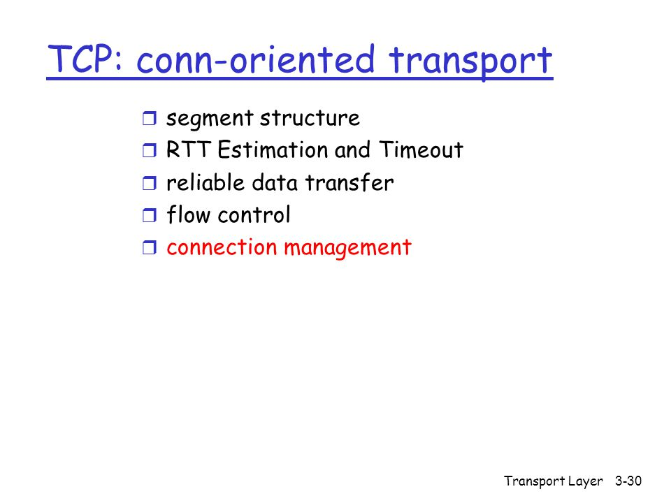 Transport Layer3-30 TCP: conn-oriented transport r segment structure r RTT Estimation and Timeout r reliable data transfer r flow control r connection management