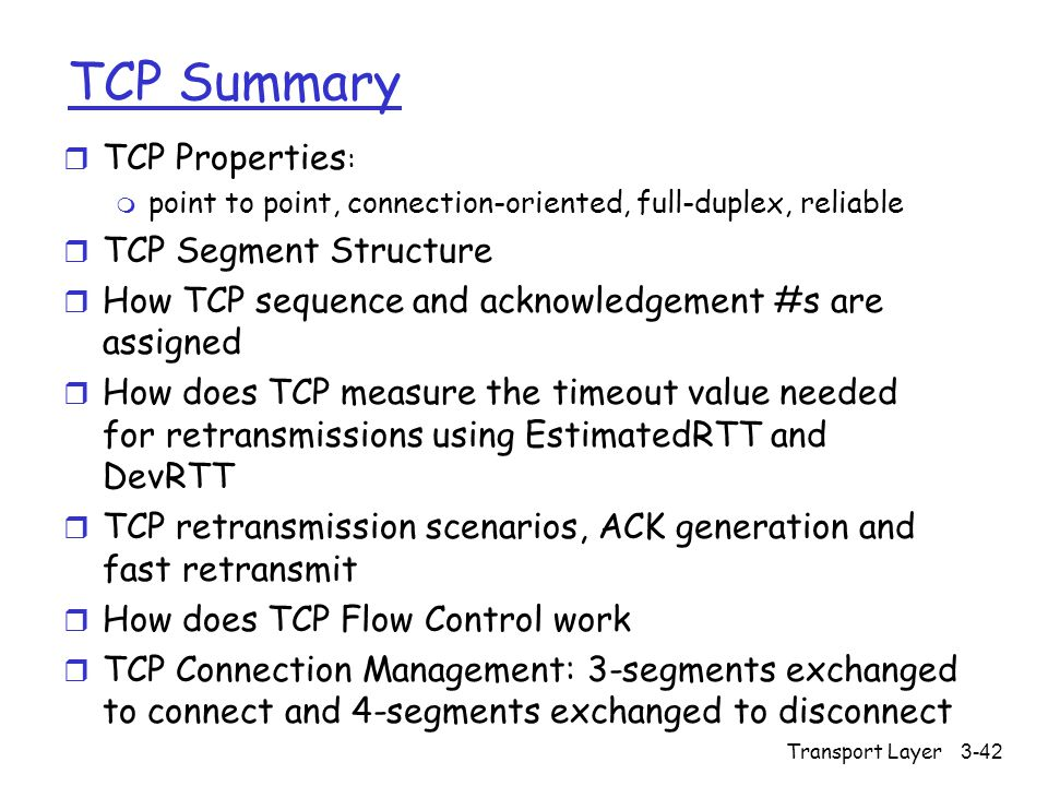 Transport Layer3-42 TCP Summary r TCP Properties : m point to point, connection-oriented, full-duplex, reliable r TCP Segment Structure r How TCP sequence and acknowledgement #s are assigned r How does TCP measure the timeout value needed for retransmissions using EstimatedRTT and DevRTT r TCP retransmission scenarios, ACK generation and fast retransmit r How does TCP Flow Control work r TCP Connection Management: 3-segments exchanged to connect and 4-segments exchanged to disconnect