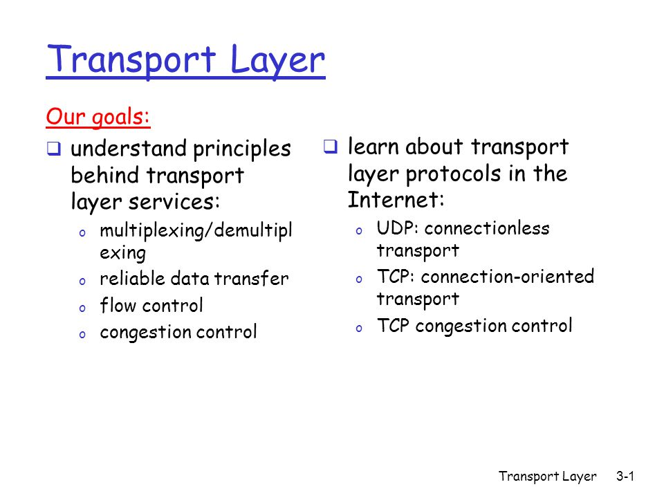 Transport Layer3-1 Transport Layer Our goals:  understand principles behind transport layer services: o multiplexing/demultipl exing o reliable data transfer o flow control o congestion control  learn about transport layer protocols in the Internet: o UDP: connectionless transport o TCP: connection-oriented transport o TCP congestion control