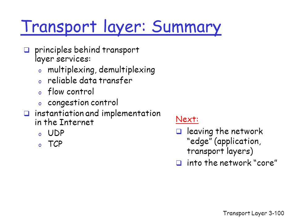 Transport Layer3-100 Transport layer: Summary  principles behind transport layer services: o multiplexing, demultiplexing o reliable data transfer o flow control o congestion control  instantiation and implementation in the Internet o UDP o TCP Next:  leaving the network edge (application, transport layers)  into the network core