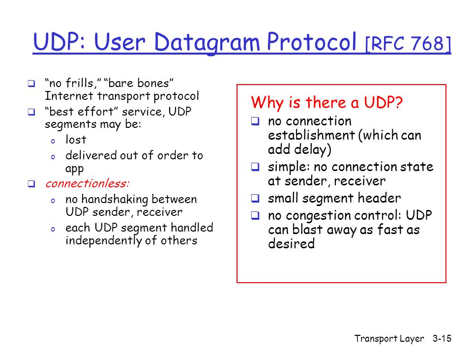 Transport Layer3-15 UDP: User Datagram Protocol [RFC 768]  no frills, bare bones Internet transport protocol  best effort service, UDP segments may be: o lost o delivered out of order to app  connectionless: o no handshaking between UDP sender, receiver o each UDP segment handled independently of others Why is there a UDP.