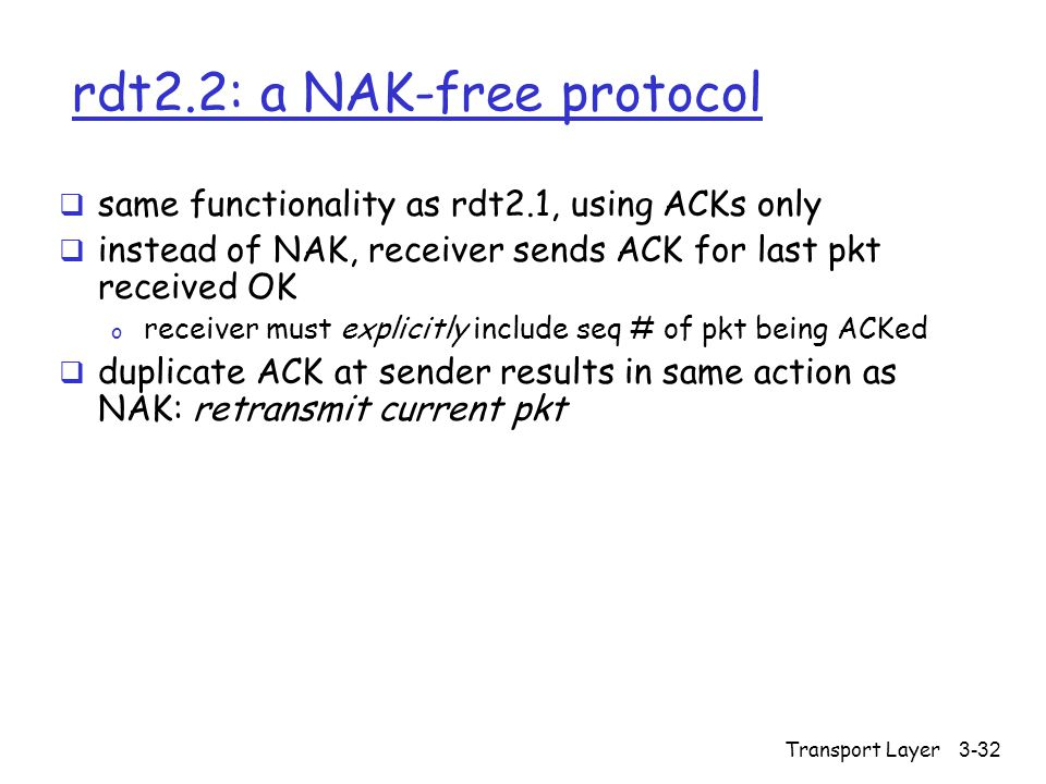 Transport Layer3-32 rdt2.2: a NAK-free protocol  same functionality as rdt2.1, using ACKs only  instead of NAK, receiver sends ACK for last pkt received OK o receiver must explicitly include seq # of pkt being ACKed  duplicate ACK at sender results in same action as NAK: retransmit current pkt