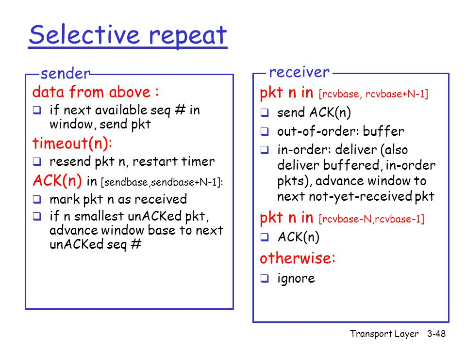 Transport Layer3-48 Selective repeat data from above :  if next available seq # in window, send pkt timeout(n):  resend pkt n, restart timer ACK(n) in [sendbase,sendbase+N-1]:  mark pkt n as received  if n smallest unACKed pkt, advance window base to next unACKed seq # sender pkt n in [rcvbase, rcvbase+N-1]  send ACK(n)  out-of-order: buffer  in-order: deliver (also deliver buffered, in-order pkts), advance window to next not-yet-received pkt pkt n in [rcvbase-N,rcvbase-1]  ACK(n) otherwise:  ignore receiver