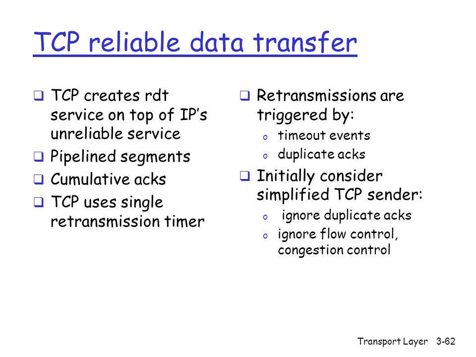 Transport Layer3-62 TCP reliable data transfer  TCP creates rdt service on top of IP's unreliable service  Pipelined segments  Cumulative acks  TCP uses single retransmission timer  Retransmissions are triggered by: o timeout events o duplicate acks  Initially consider simplified TCP sender: o ignore duplicate acks o ignore flow control, congestion control
