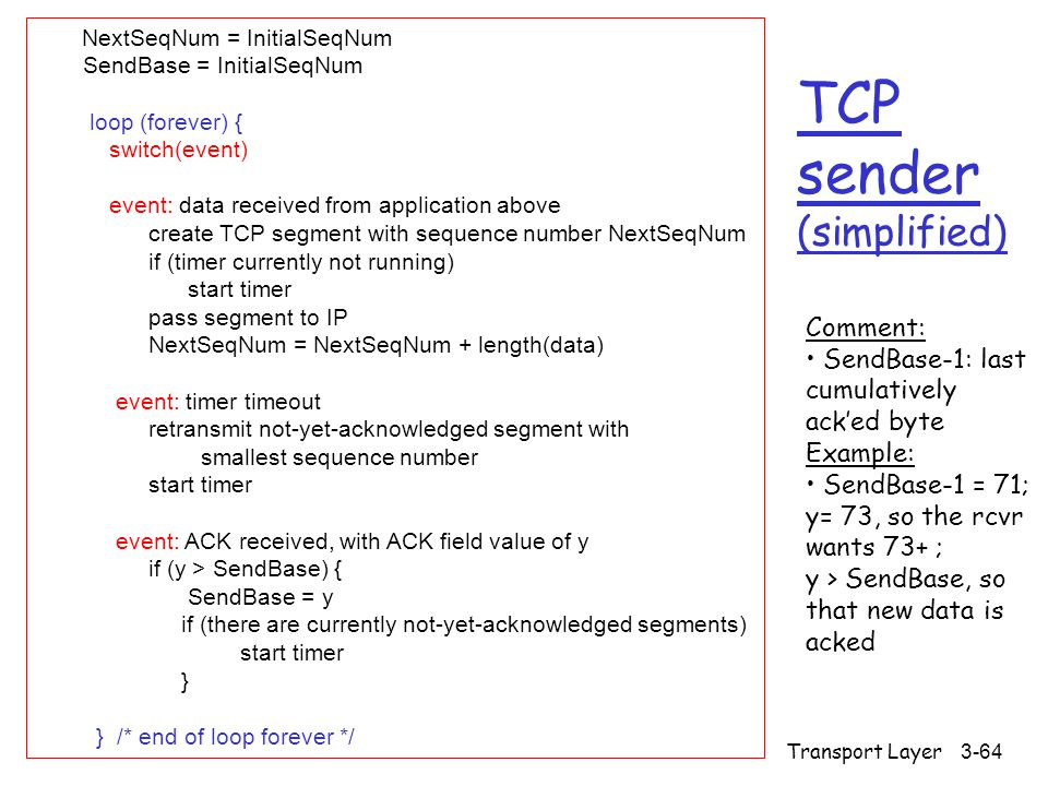 Transport Layer3-64 TCP sender (simplified) NextSeqNum = InitialSeqNum SendBase = InitialSeqNum loop (forever) { switch(event) event: data received from application above create TCP segment with sequence number NextSeqNum if (timer currently not running) start timer pass segment to IP NextSeqNum = NextSeqNum + length(data) event: timer timeout retransmit not-yet-acknowledged segment with smallest sequence number start timer event: ACK received, with ACK field value of y if (y > SendBase) { SendBase = y if (there are currently not-yet-acknowledged segments) start timer } } /* end of loop forever */ Comment: SendBase-1: last cumulatively ack'ed byte Example: SendBase-1 = 71; y= 73, so the rcvr wants 73+ ; y > SendBase, so that new data is acked