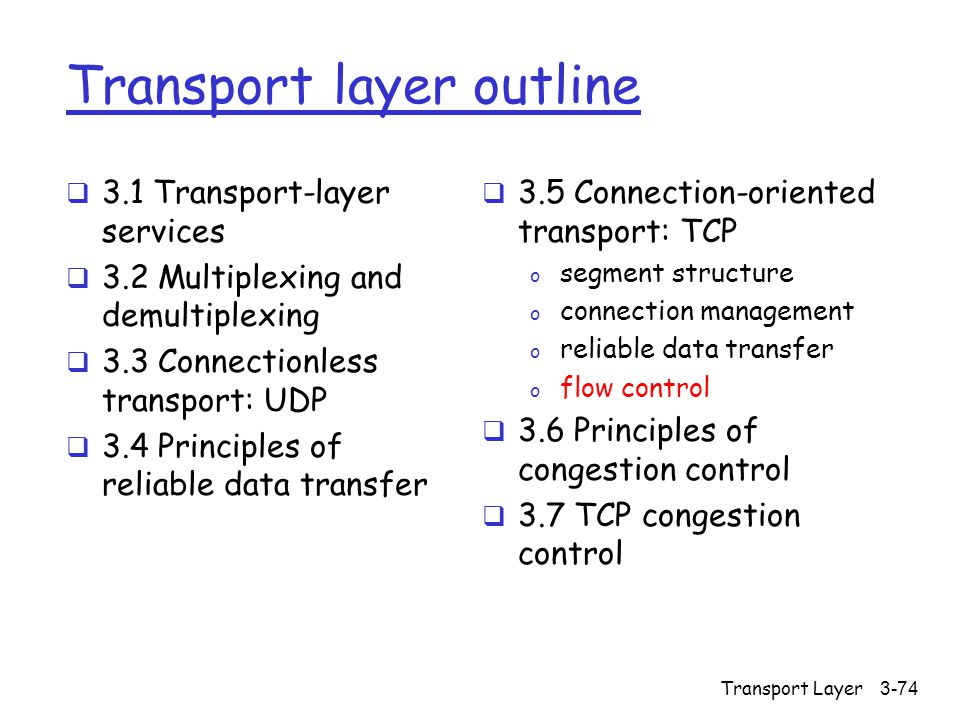 Transport Layer3-74 Transport layer outline  3.1 Transport-layer services  3.2 Multiplexing and demultiplexing  3.3 Connectionless transport: UDP  3.4 Principles of reliable data transfer  3.5 Connection-oriented transport: TCP o segment structure o connection management o reliable data transfer o flow control  3.6 Principles of congestion control  3.7 TCP congestion control