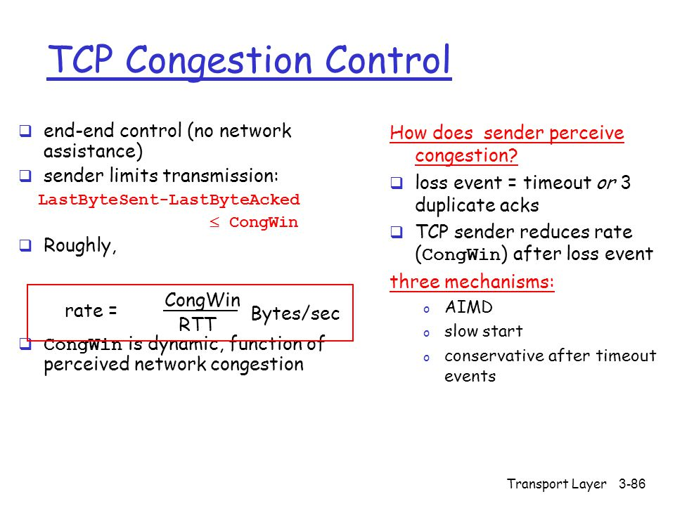 Transport Layer3-86 TCP Congestion Control  end-end control (no network assistance)  sender limits transmission: LastByteSent-LastByteAcked  CongWin  Roughly,  CongWin is dynamic, function of perceived network congestion How does sender perceive congestion.