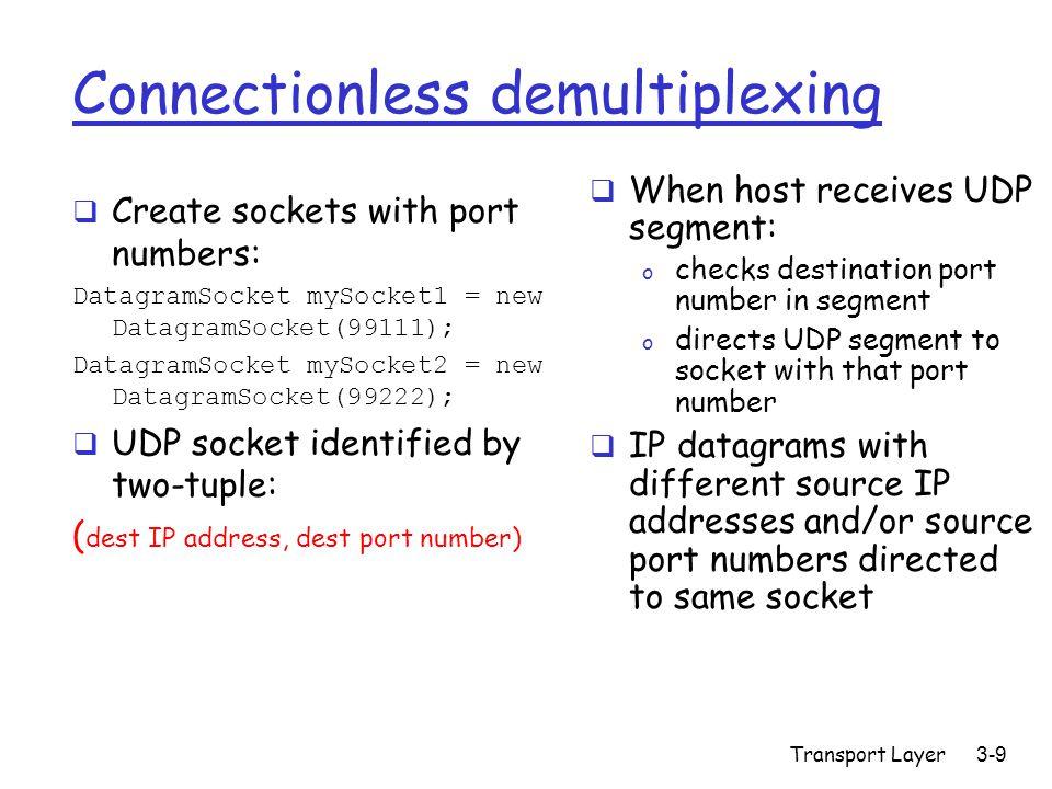 Transport Layer3-10 Connectionless demux (cont) DatagramSocket serverSocket = new DatagramSocket(6428); Client IP:B P2 client IP: A P1 P3 server IP: C SP: 6428 DP: 9157 SP: 9157 DP: 6428 SP: 6428 DP: 5775 SP: 5775 DP: 6428 SP provides return address
