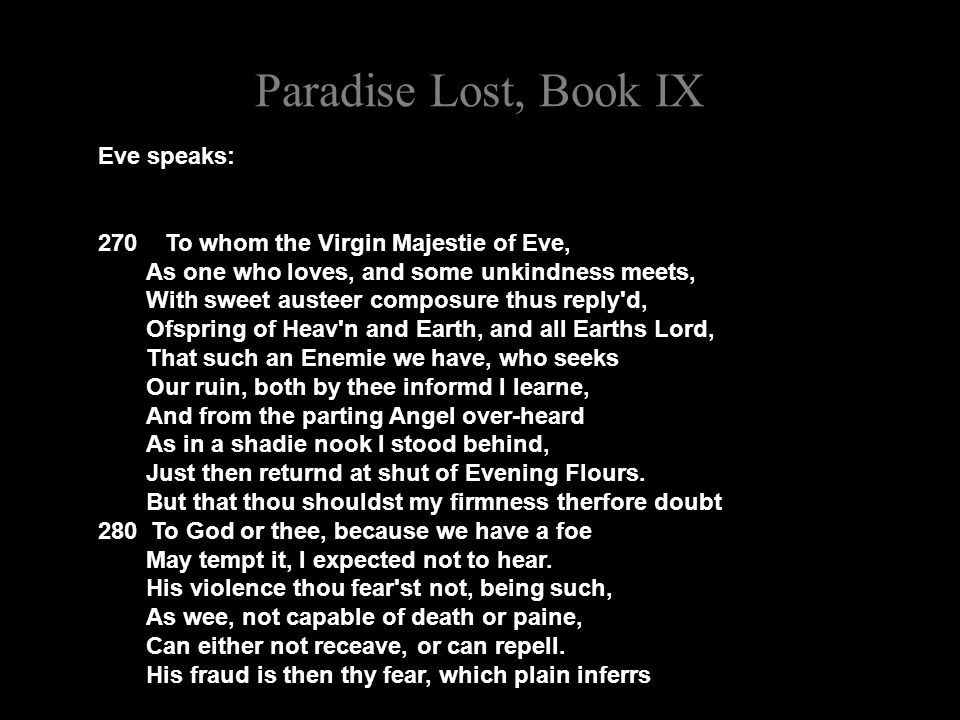 Paradise Lost, Book IX Eve speaks: 270 To whom the Virgin Majestie of Eve, As one who loves, and some unkindness meets, With sweet austeer composure thus reply d, Ofspring of Heav n and Earth, and all Earths Lord, That such an Enemie we have, who seeks Our ruin, both by thee informd I learne, And from the parting Angel over-heard As in a shadie nook I stood behind, Just then returnd at shut of Evening Flours.