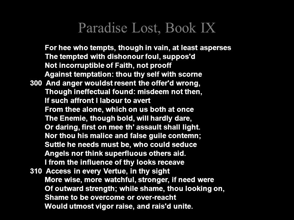 Paradise Lost, Book IX For hee who tempts, though in vain, at least asperses The tempted with dishonour foul, suppos d Not incorruptible of Faith, not prooff Against temptation: thou thy self with scorne 300 And anger wouldst resent the offer d wrong, Though ineffectual found: misdeem not then, If such affront I labour to avert From thee alone, which on us both at once The Enemie, though bold, will hardly dare, Or daring, first on mee th assault shall light.