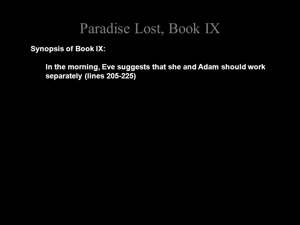 Paradise Lost, Book IX Synopsis of Book IX: In the morning, Eve suggests that she and Adam should work separately (lines 205-225)