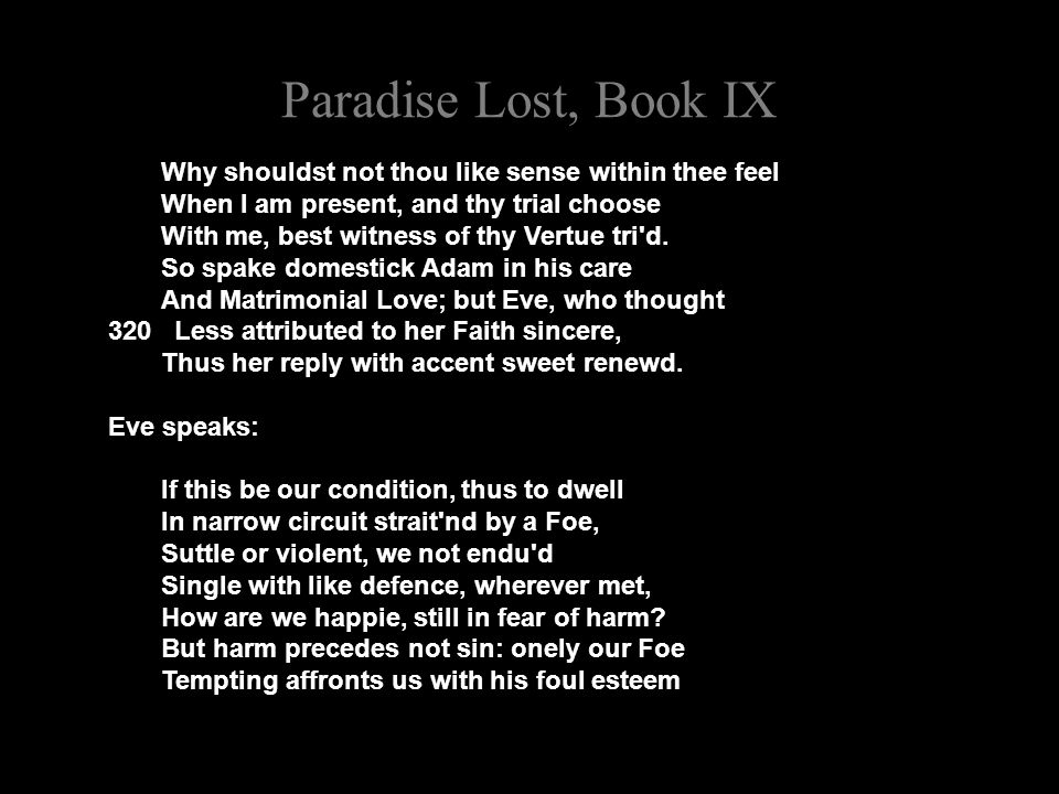 Paradise Lost, Book IX Why shouldst not thou like sense within thee feel When I am present, and thy trial choose With me, best witness of thy Vertue tri d.