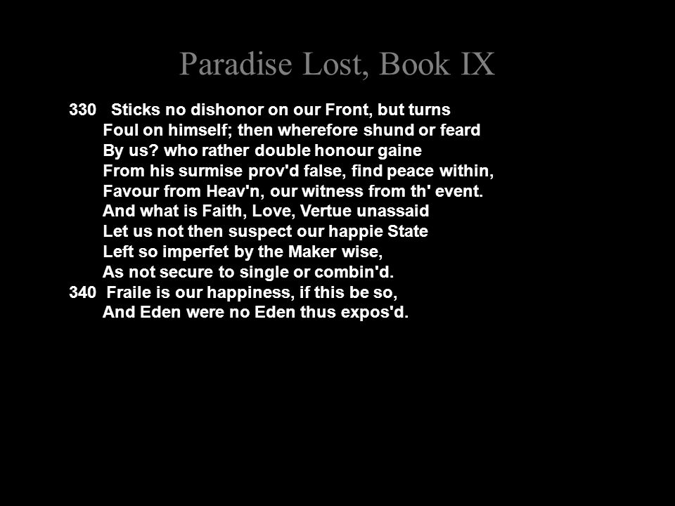 Paradise Lost, Book IX 330 Sticks no dishonor on our Front, but turns Foul on himself; then wherefore shund or feard By us.