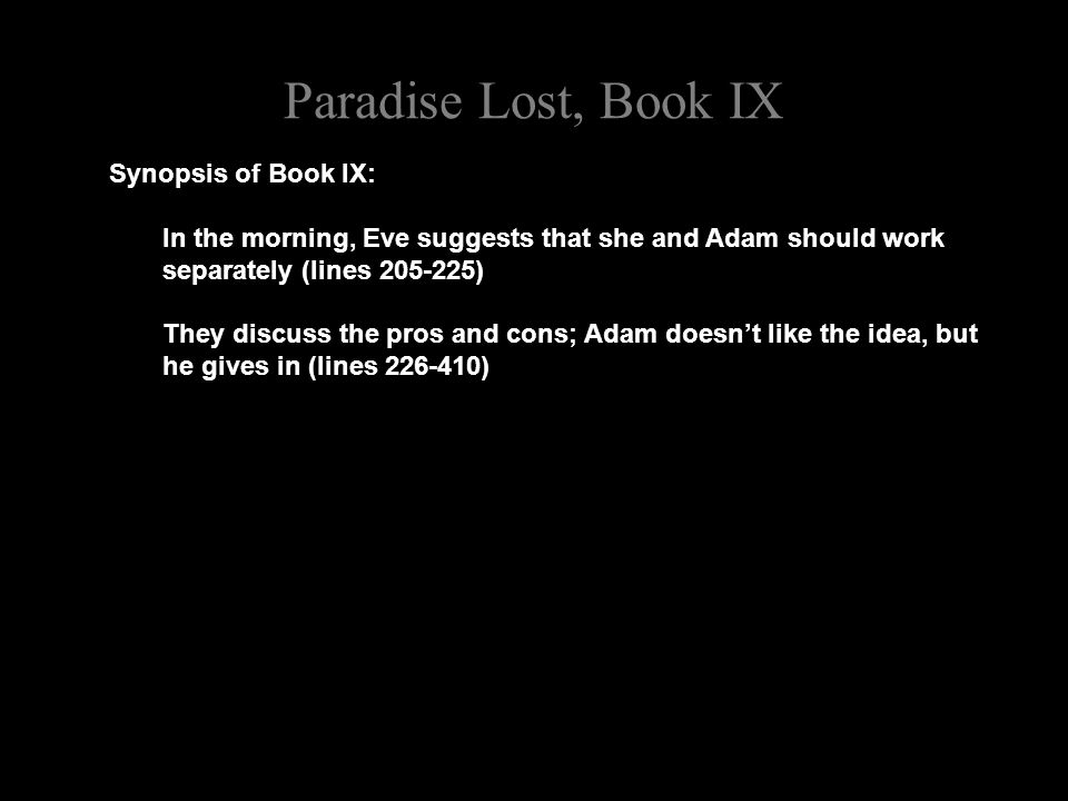 Paradise Lost, Book IX Synopsis of Book IX: In the morning, Eve suggests that she and Adam should work separately (lines 205-225) They discuss the pros and cons; Adam doesn't like the idea, but he gives in (lines 226-410)