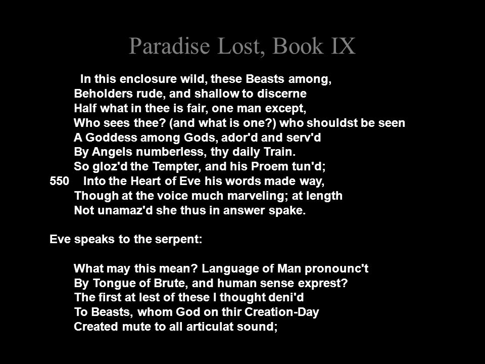 Paradise Lost, Book IX In this enclosure wild, these Beasts among, Beholders rude, and shallow to discerne Half what in thee is fair, one man except, Who sees thee.