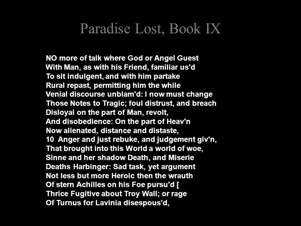 Paradise Lost, Book IX NO more of talk where God or Angel Guest With Man, as with his Friend, familiar us d To sit indulgent, and with him partake Rural repast, permitting him the while Venial discourse unblam d: I now must change Those Notes to Tragic; foul distrust, and breach Disloyal on the part of Man, revolt, And disobedience: On the part of Heav n Now alienated, distance and distaste, 10 Anger and just rebuke, and judgement giv n, That brought into this World a world of woe, Sinne and her shadow Death, and Miserie Deaths Harbinger: Sad task, yet argument Not less but more Heroic then the wrauth Of stern Achilles on his Foe pursu d [ Thrice Fugitive about Troy Wall; or rage Of Turnus for Lavinia disespous d,