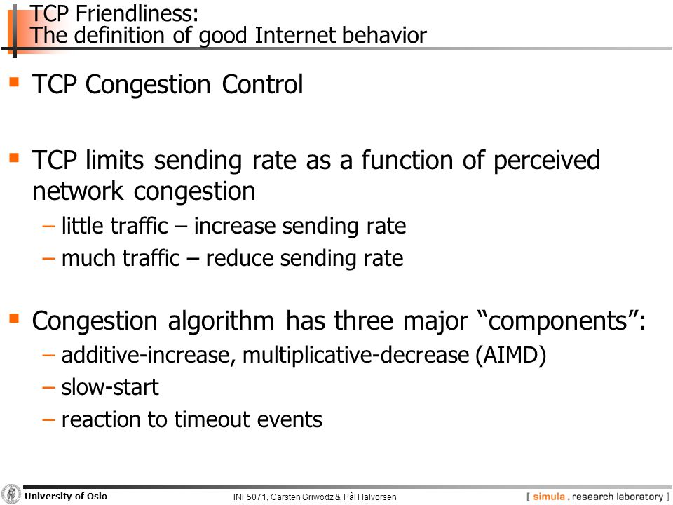INF5071, Carsten Griwodz & Pål Halvorsen University of Oslo TCP Friendliness: The definition of good Internet behavior  TCP Congestion Control  TCP limits sending rate as a function of perceived network congestion −little traffic – increase sending rate −much traffic – reduce sending rate  Congestion algorithm has three major components : −additive-increase, multiplicative-decrease (AIMD) −slow-start −reaction to timeout events