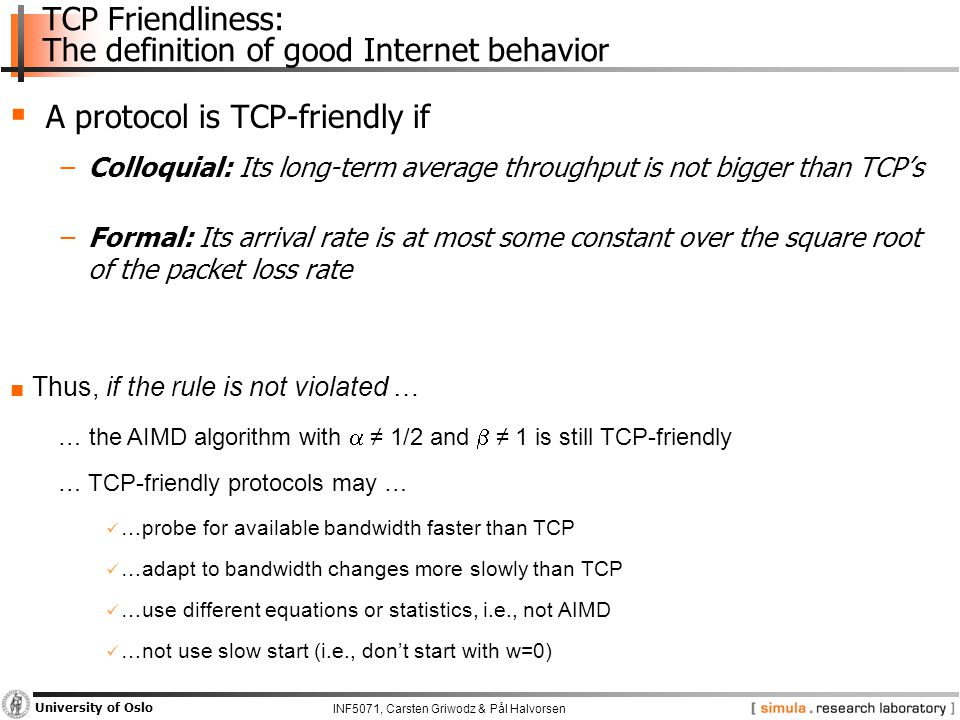 INF5071, Carsten Griwodz & Pål Halvorsen University of Oslo  A protocol is TCP-friendly if −Colloquial: Its long-term average throughput is not bigger than TCP's −Formal: Its arrival rate is at most some constant over the square root of the packet loss rate ■ Thus, if the rule is not violated … … the AIMD algorithm with  ≠ 1/2 and  ≠ 1 is still TCP-friendly … TCP-friendly protocols may … …probe for available bandwidth faster than TCP …adapt to bandwidth changes more slowly than TCP …use different equations or statistics, i.e., not AIMD …not use slow start (i.e., don't start with w=0) TCP Friendliness: The definition of good Internet behavior