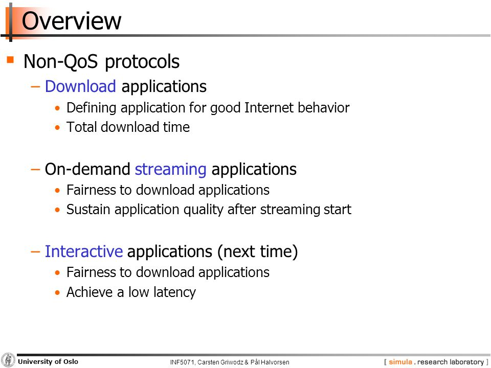 INF5071, Carsten Griwodz & Pål Halvorsen University of Oslo Overview  Non-QoS protocols −Download applications Defining application for good Internet behavior Total download time −On-demand streaming applications Fairness to download applications Sustain application quality after streaming start −Interactive applications (next time) Fairness to download applications Achieve a low latency