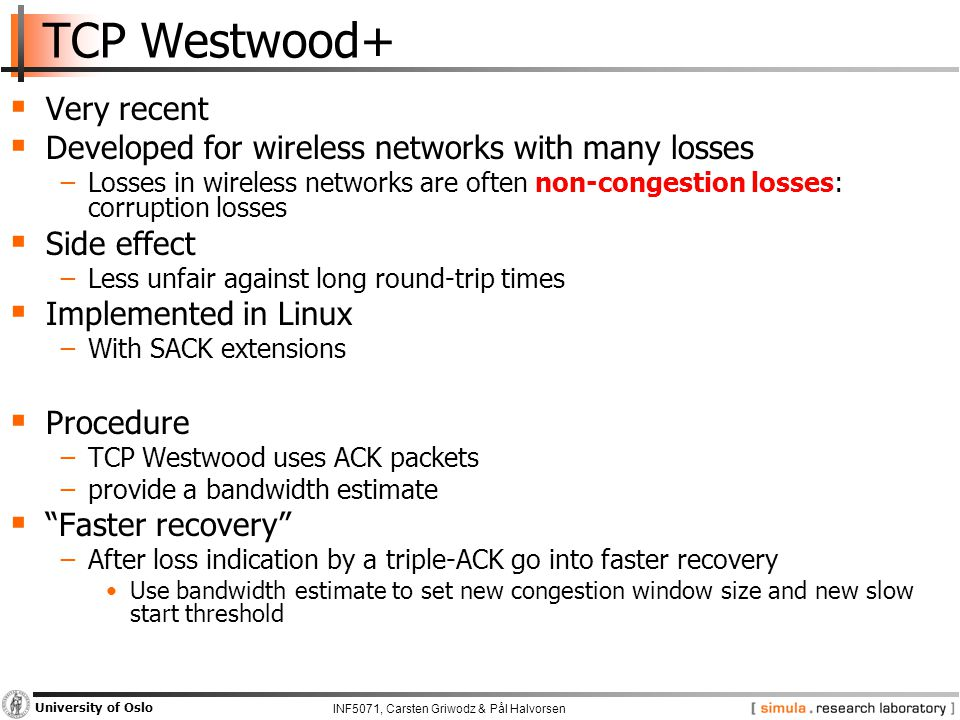 INF5071, Carsten Griwodz & Pål Halvorsen University of Oslo TCP Westwood+  Very recent  Developed for wireless networks with many losses −Losses in wireless networks are often non-congestion losses: corruption losses  Side effect −Less unfair against long round-trip times  Implemented in Linux −With SACK extensions  Procedure −TCP Westwood uses ACK packets −provide a bandwidth estimate  Faster recovery −After loss indication by a triple-ACK go into faster recovery Use bandwidth estimate to set new congestion window size and new slow start threshold