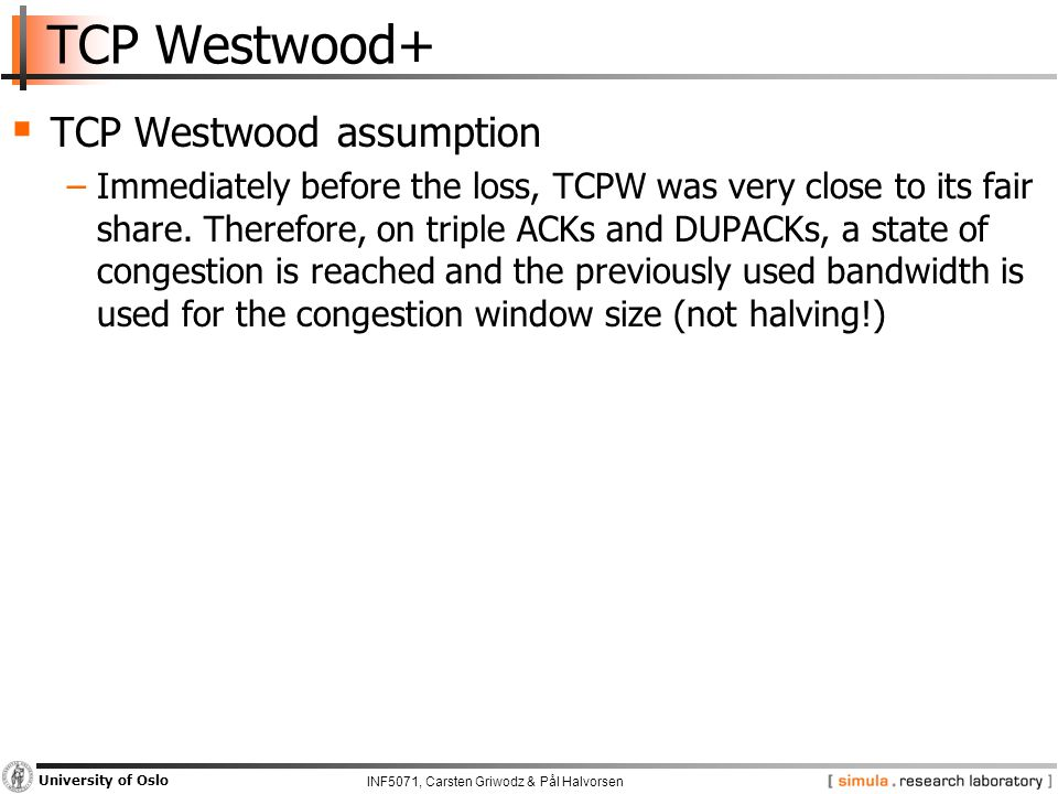 INF5071, Carsten Griwodz & Pål Halvorsen University of Oslo TCP Westwood+  TCP Westwood assumption −Immediately before the loss, TCPW was very close to its fair share.