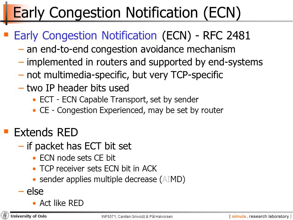 INF5071, Carsten Griwodz & Pål Halvorsen University of Oslo Early Congestion Notification (ECN)  Early Congestion Notification (ECN) - RFC 2481 −an end-to-end congestion avoidance mechanism −implemented in routers and supported by end-systems −not multimedia-specific, but very TCP-specific −two IP header bits used ECT - ECN Capable Transport, set by sender CE - Congestion Experienced, may be set by router  Extends RED −if packet has ECT bit set ECN node sets CE bit TCP receiver sets ECN bit in ACK sender applies multiple decrease (AIMD) −else Act like RED