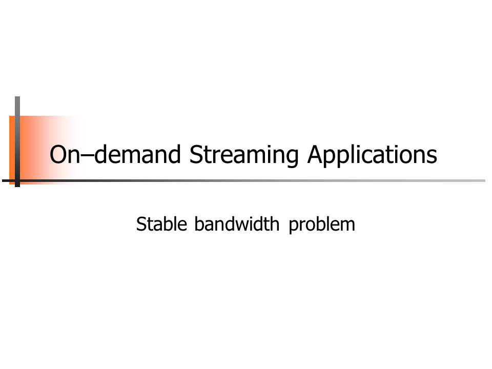 On–demand Streaming Applications Stable bandwidth problem