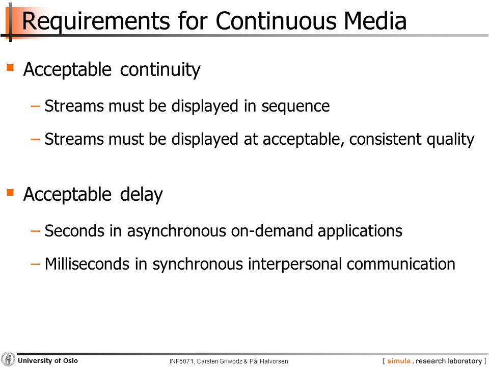 INF5071, Carsten Griwodz & Pål Halvorsen University of Oslo Requirements for Continuous Media  Acceptable continuity −Streams must be displayed in sequence −Streams must be displayed at acceptable, consistent quality  Acceptable delay −Seconds in asynchronous on-demand applications −Milliseconds in synchronous interpersonal communication