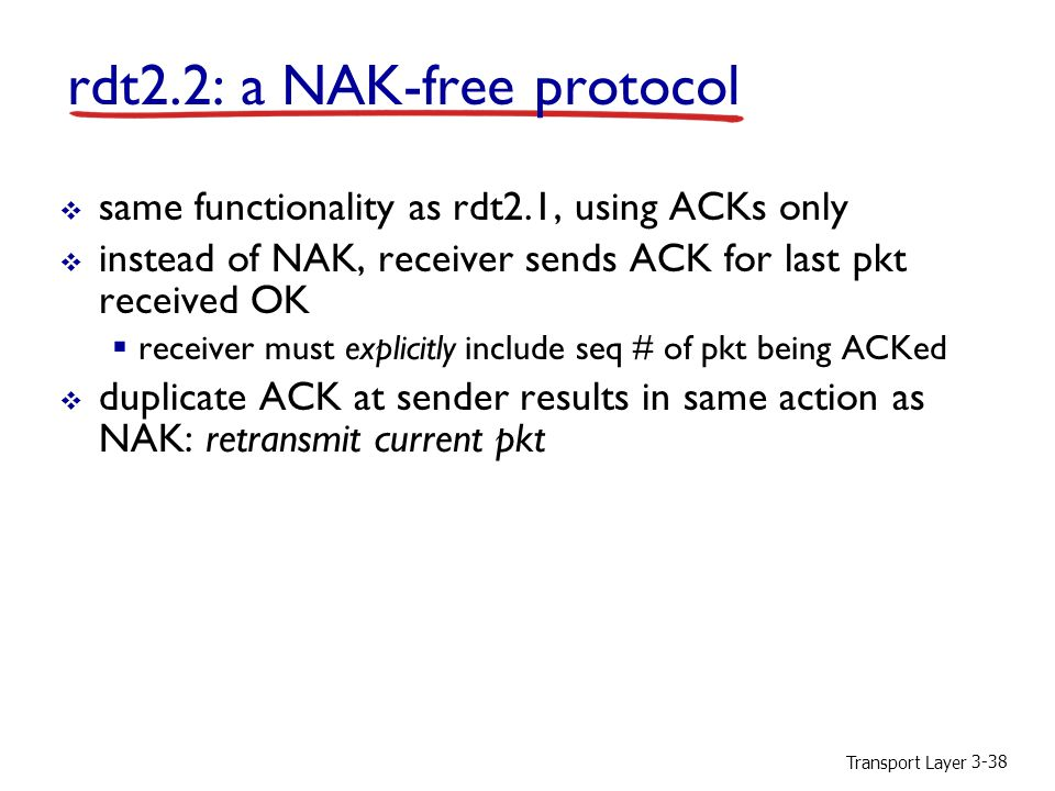 Transport Layer 3-38 rdt2.2: a NAK-free protocol  same functionality as rdt2.1, using ACKs only  instead of NAK, receiver sends ACK for last pkt received OK  receiver must explicitly include seq # of pkt being ACKed  duplicate ACK at sender results in same action as NAK: retransmit current pkt