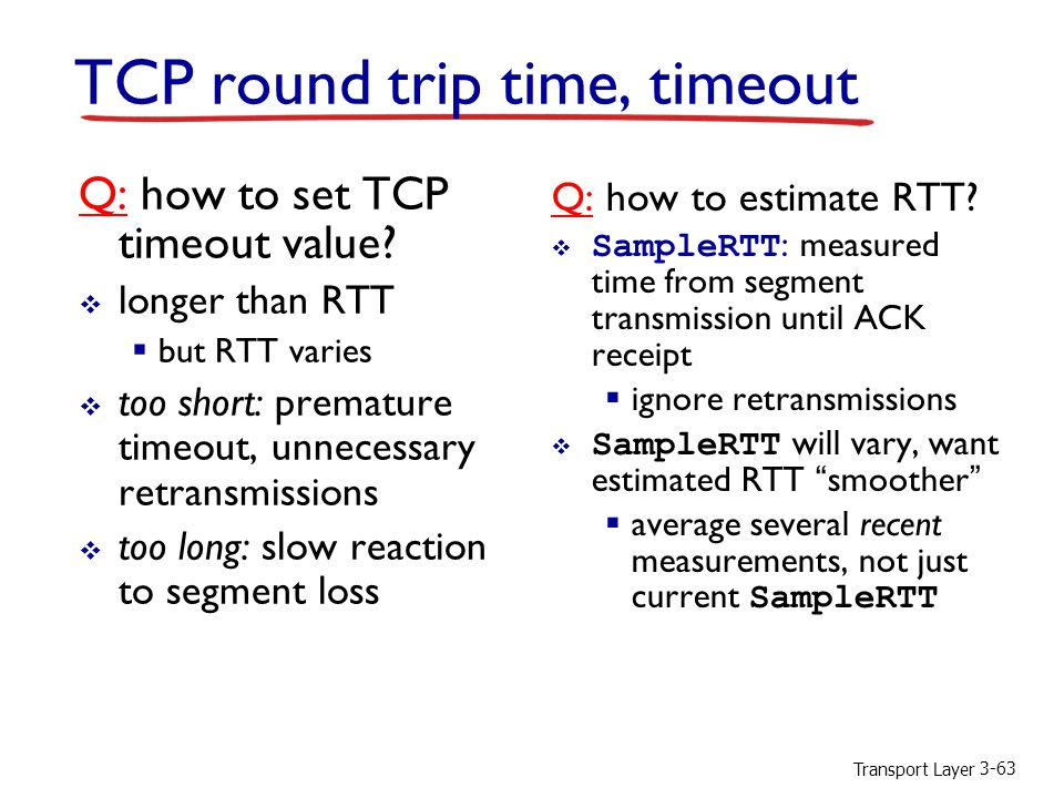 Transport Layer 3-63 TCP round trip time, timeout Q: how to set TCP timeout value.