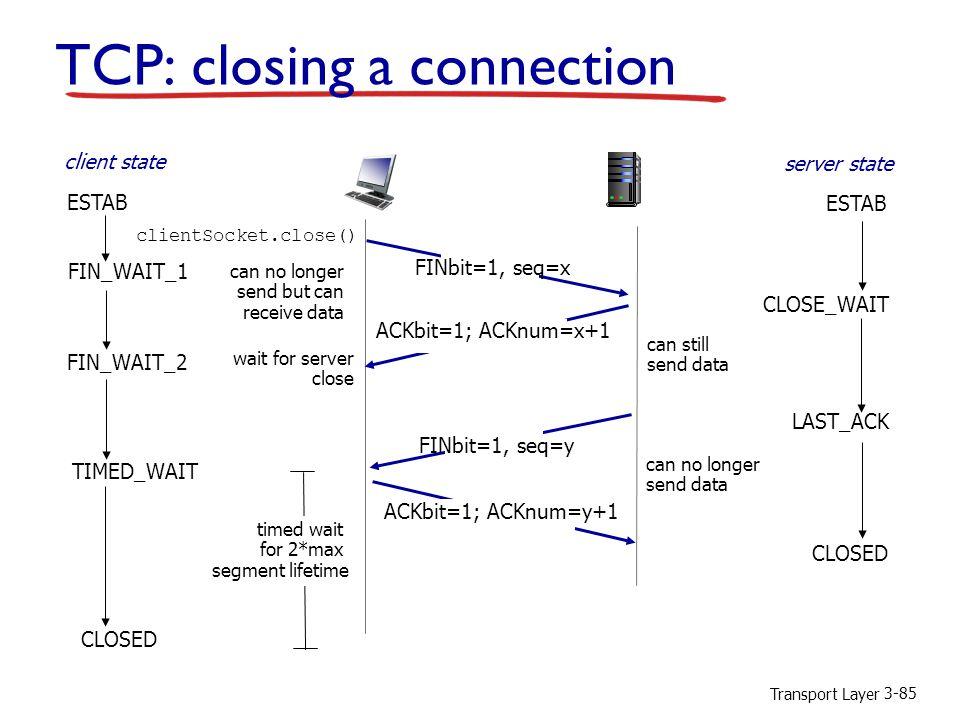Transport Layer 3-85 FIN_WAIT_2 CLOSE_WAIT FINbit=1, seq=y ACKbit=1; ACKnum=y+1 ACKbit=1; ACKnum=x+1 wait for server close can still send data can no longer send data LAST_ACK CLOSED TIMED_WAIT timed wait for 2*max segment lifetime CLOSED TCP: closing a connection FIN_WAIT_1 FINbit=1, seq=x can no longer send but can receive data clientSocket.close() client state server state ESTAB