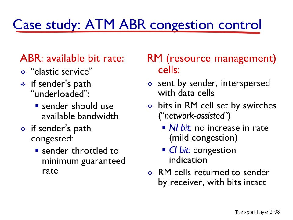 Transport Layer 3-98 Case study: ATM ABR congestion control ABR: available bit rate:  elastic service  if sender's path underloaded :  sender should use available bandwidth  if sender's path congested:  sender throttled to minimum guaranteed rate RM (resource management) cells:  sent by sender, interspersed with data cells  bits in RM cell set by switches ( network-assisted )  NI bit: no increase in rate (mild congestion)  CI bit: congestion indication  RM cells returned to sender by receiver, with bits intact