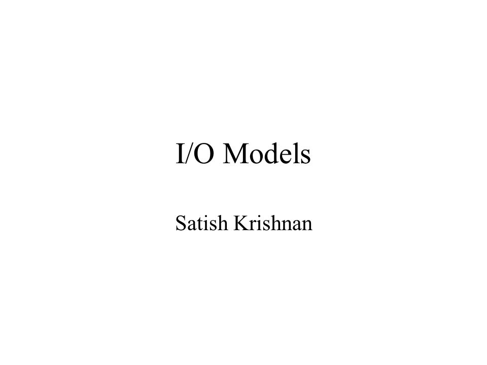 I/O Models Satish Krishnan