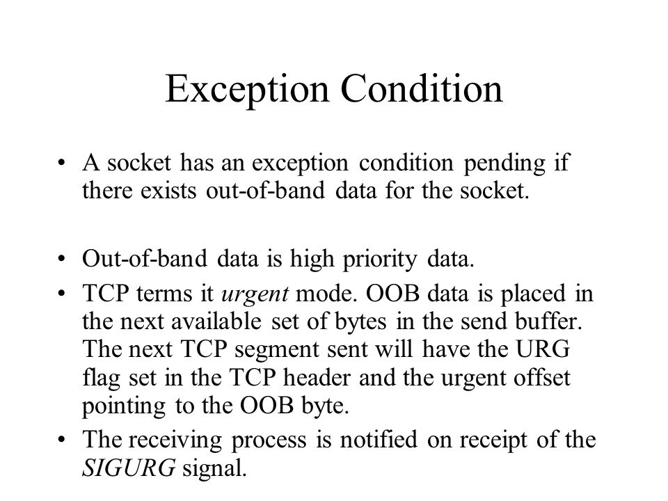 Exception Condition A socket has an exception condition pending if there exists out-of-band data for the socket. Out-of-band data is high priority dat