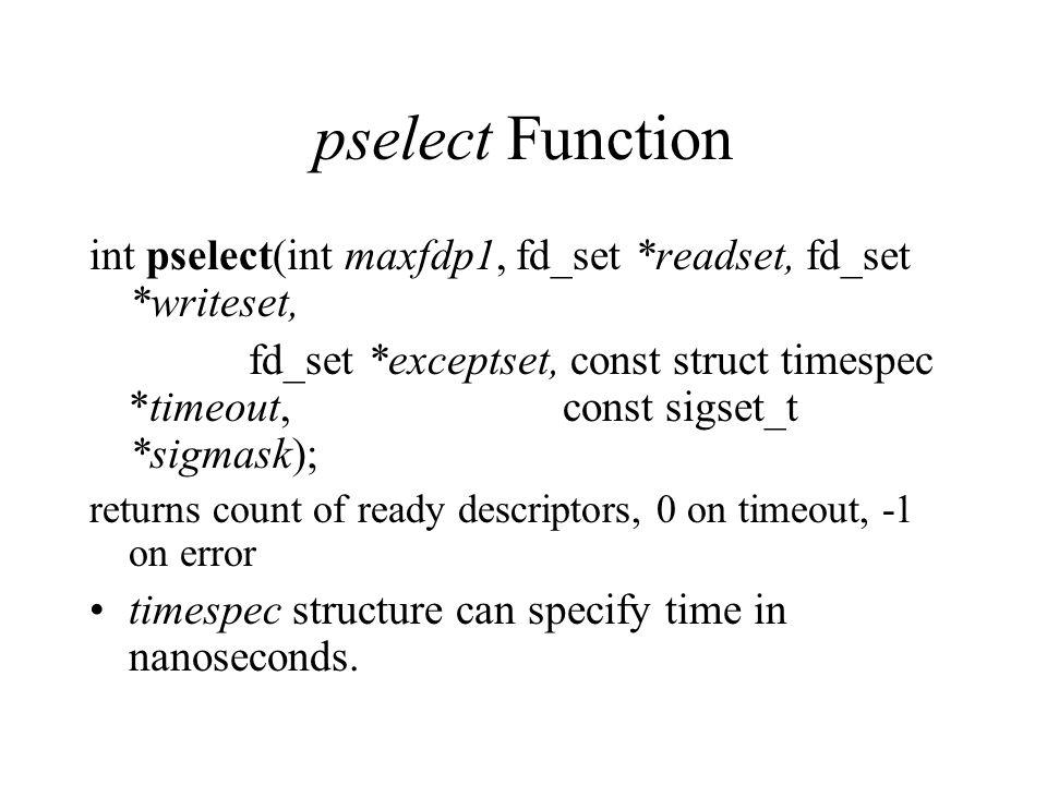 pselect Function int pselect(int maxfdp1, fd_set *readset, fd_set *writeset, fd_set *exceptset, const struct timespec *timeout, const sigset_t *sigmas