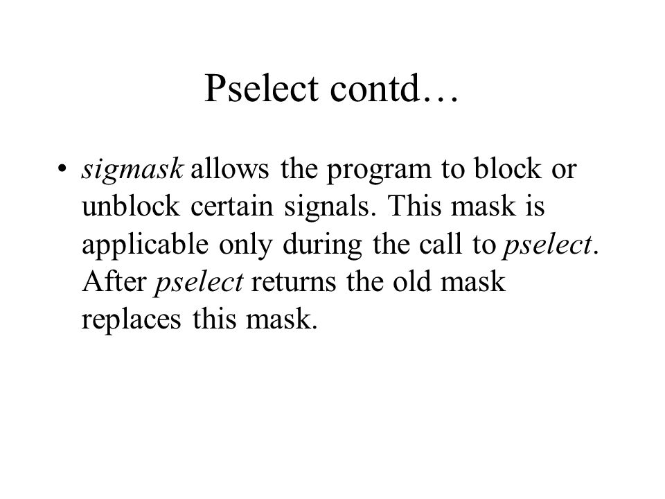 Pselect contd… sigmask allows the program to block or unblock certain signals.