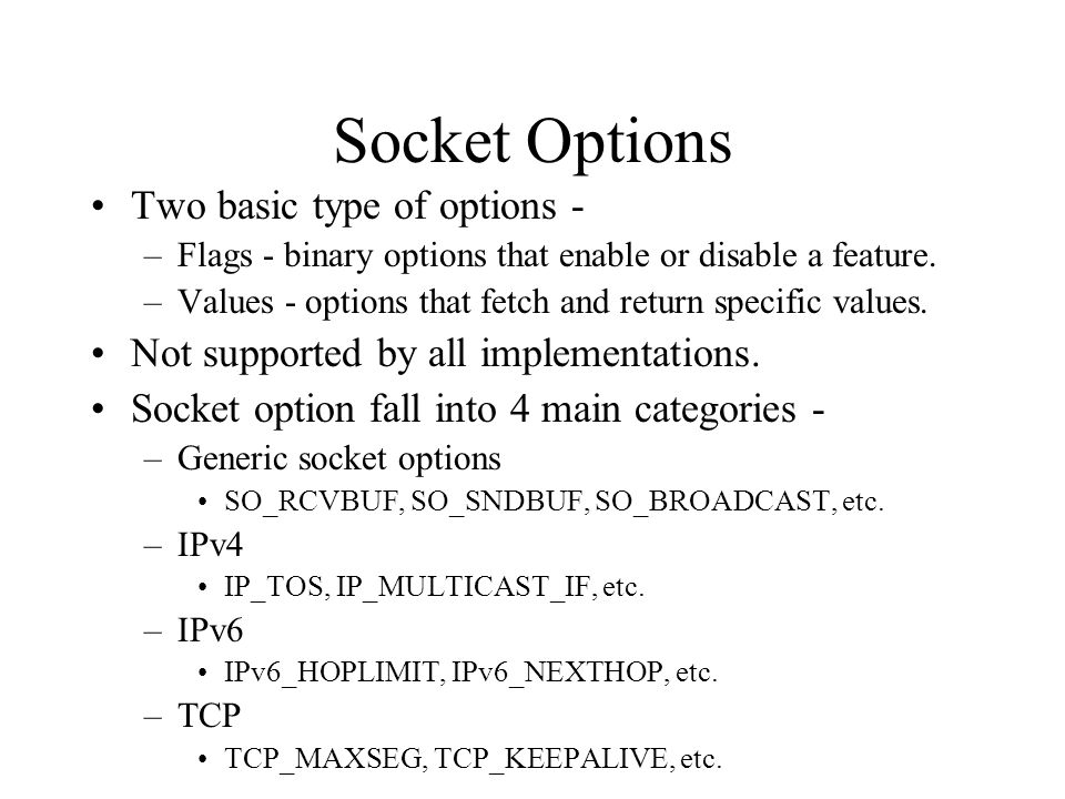 Socket Options Two basic type of options - –Flags - binary options that enable or disable a feature. –Values - options that fetch and return specific